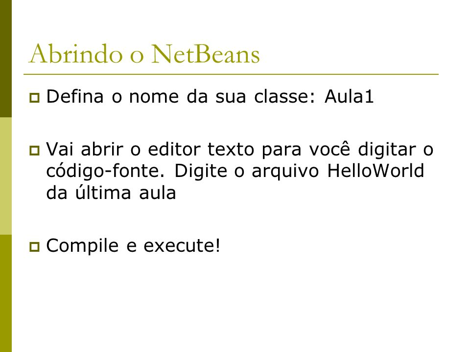 Abrindo o NetBeans Defina o nome da sua classe: Aula1 Vai abrir o editor texto para você digitar o código-fonte. Digite o arquivo HelloWorld da última