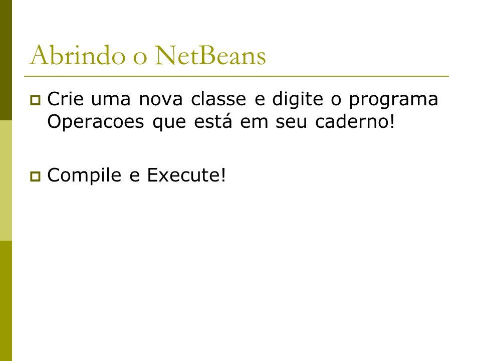 Abrindo o NetBeans Crie uma nova classe e digite o programa Operacoes que está em seu caderno! Compile e Execute!