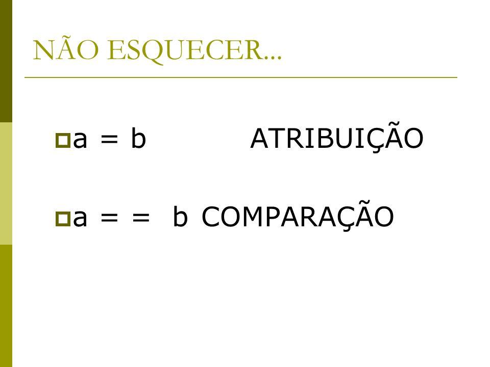 NÃO ESQUECER... a = b ATRIBUIÇÃO a = = bCOMPARAÇÃO