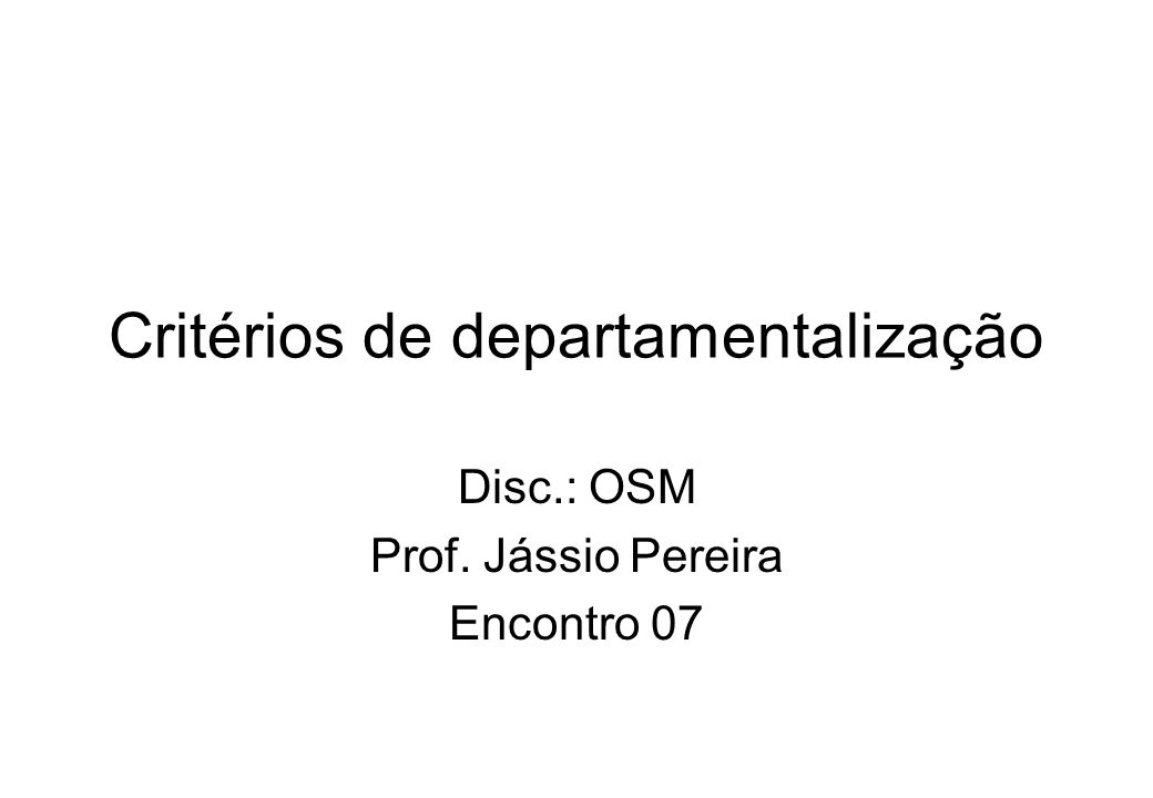 Critérios de departamentalização Disc.: OSM Prof. Jássio Pereira Encontro 07