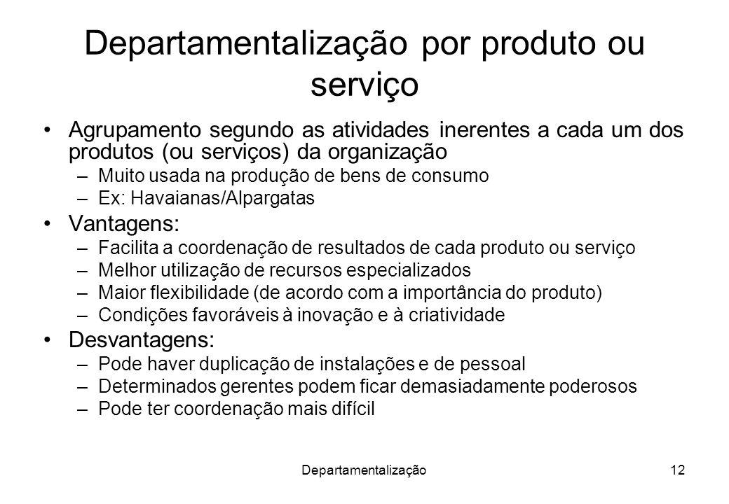 Departamentalização12 Departamentalização por produto ou serviço Agrupamento segundo as atividades inerentes a cada um dos produtos (ou serviços) da o