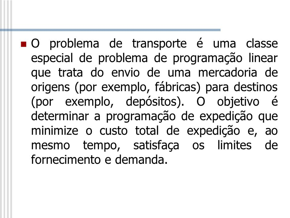 O problema de transporte é uma classe especial de problema de programação linear que trata do envio de uma mercadoria de origens (por exemplo, fábrica