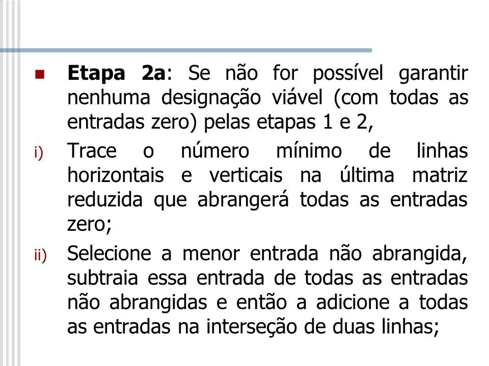 Etapa 2a: Se não for possível garantir nenhuma designação viável (com todas as entradas zero) pelas etapas 1 e 2, i) Trace o número mínimo de linhas h