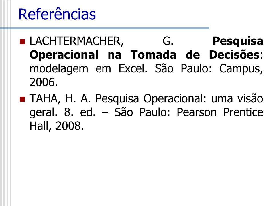 Referências LACHTERMACHER, G. Pesquisa Operacional na Tomada de Decisões: modelagem em Excel. São Paulo: Campus, 2006. TAHA, H. A. Pesquisa Operaciona
