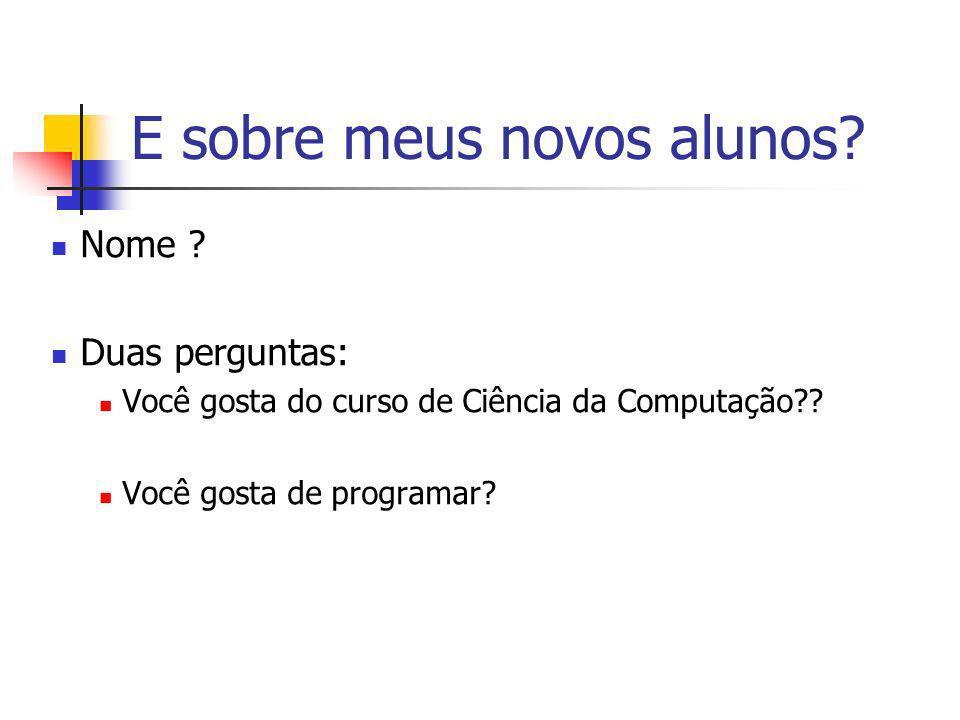 E sobre meus novos alunos? Nome ? Duas perguntas: Você gosta do curso de Ciência da Computação?? Você gosta de programar?