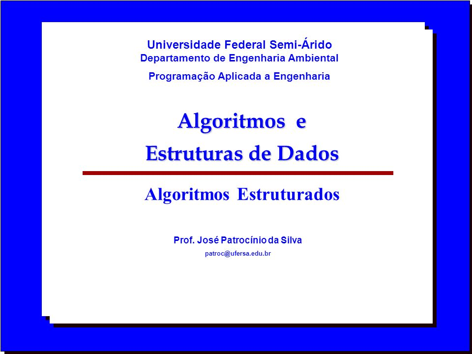 Algoritmos e Estruturas de Dados Algoritmos Estruturados Prof. José Patrocínio da Silva patroc@ufersa.edu.br Universidade Federal Semi-Árido Departame