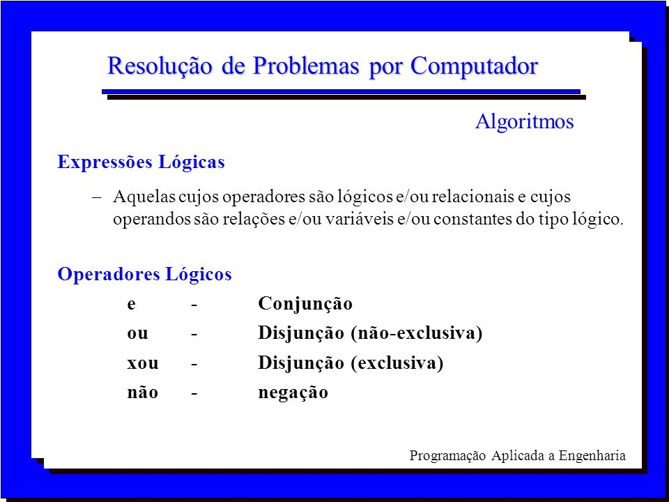 Programação Aplicada a Engenharia Resolução de Problemas por Computador Expressões Lógicas –Aquelas cujos operadores são lógicos e/ou relacionais e cu