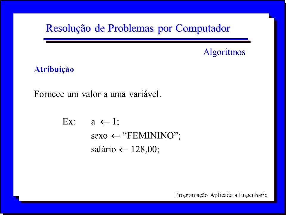 Programação Aplicada a Engenharia Resolução de Problemas por Computador Atribuição Fornece um valor a uma variável. Ex: a 1; sexo FEMININO; salário 12