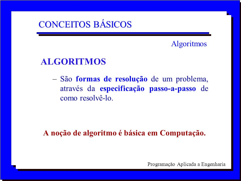 ALGORITMOS –São formas de resolução de um problema, através da especificação passo-a-passo de como resolvê-lo. A noção de algoritmo é básica em Comput