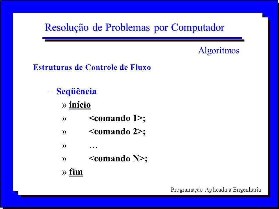 Programação Aplicada a Engenharia Resolução de Problemas por Computador Estruturas de Controle de Fluxo –Seqüência »início » ; » » ; »fim Algoritmos