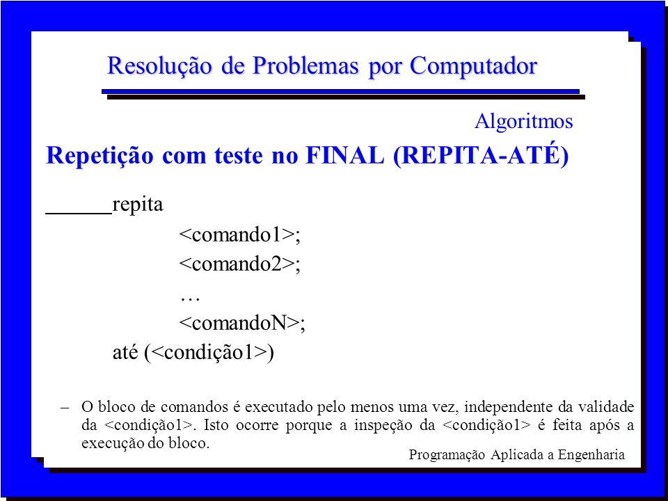 Programação Aplicada a Engenharia Resolução de Problemas por Computador Repetição com teste no FINAL (REPITA-ATÉ) repita ; ; até ( ) –O bloco de coman