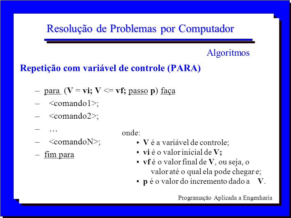 Programação Aplicada a Engenharia Resolução de Problemas por Computador Repetição com variável de controle (PARA) –para (V = vi; V <= vf; passo p) faç
