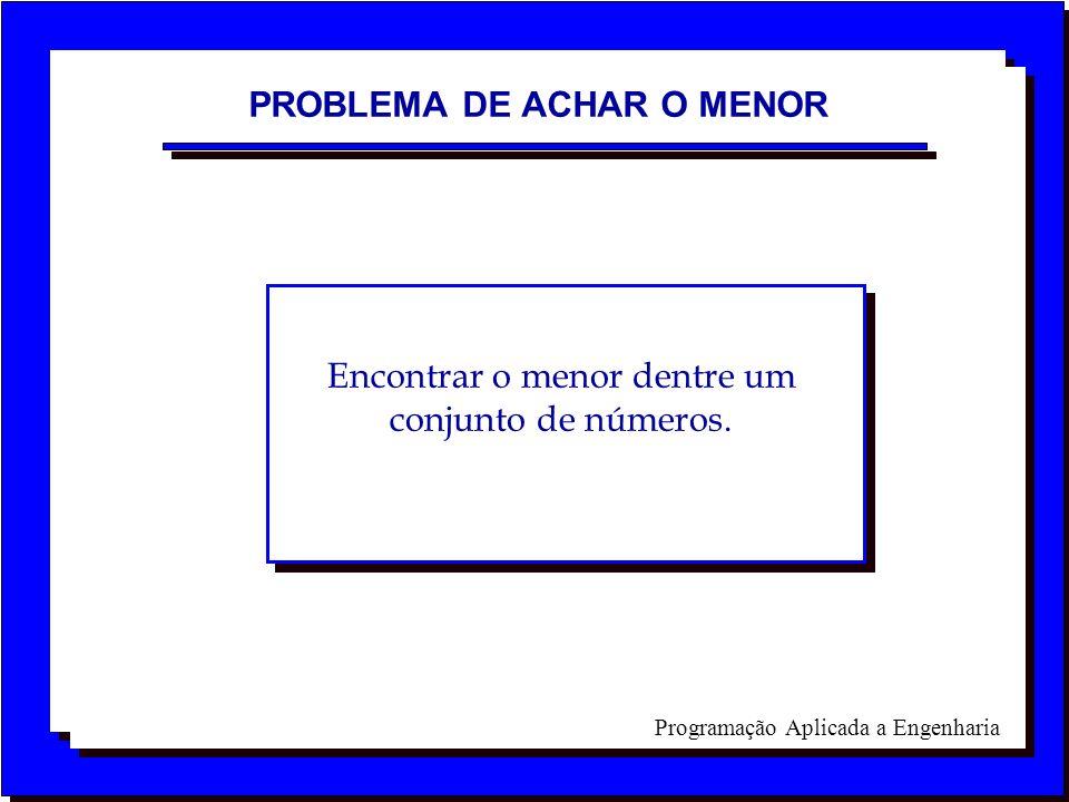 Programação Aplicada a Engenharia PROBLEMA DE ACHAR O MENOR Encontrar o menor dentre um conjunto de números.