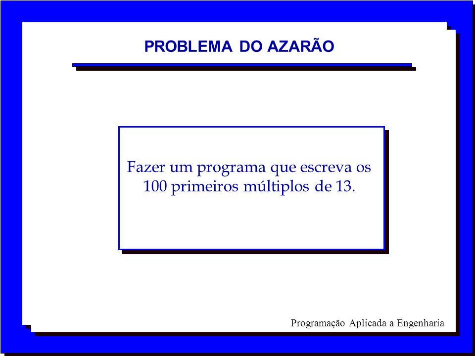 Programação Aplicada a Engenharia PROBLEMA DO AZARÃO Fazer um programa que escreva os 100 primeiros múltiplos de 13.