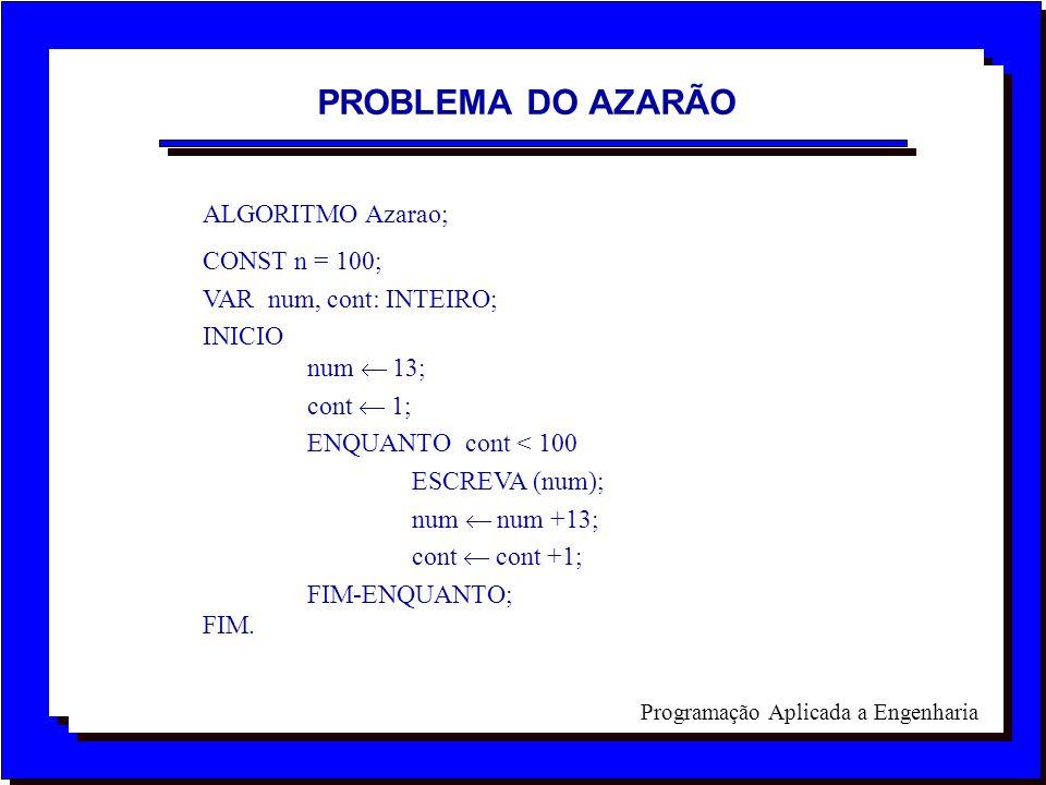 Programação Aplicada a Engenharia ALGORITMO Azarao; CONST n = 100; VAR num, cont: INTEIRO; INICIO num 13; cont 1; ENQUANTO cont < 100 ESCREVA (num); n