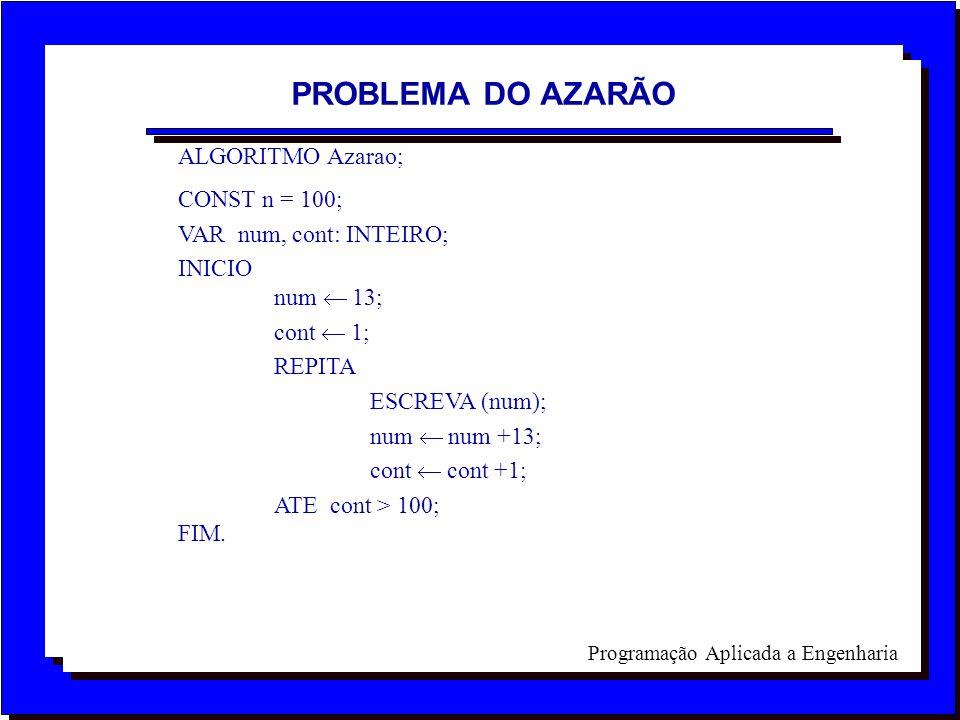 Programação Aplicada a Engenharia ALGORITMO Azarao; CONST n = 100; VAR num, cont: INTEIRO; INICIO num 13; cont 1; REPITA ESCREVA (num); num num +13; c