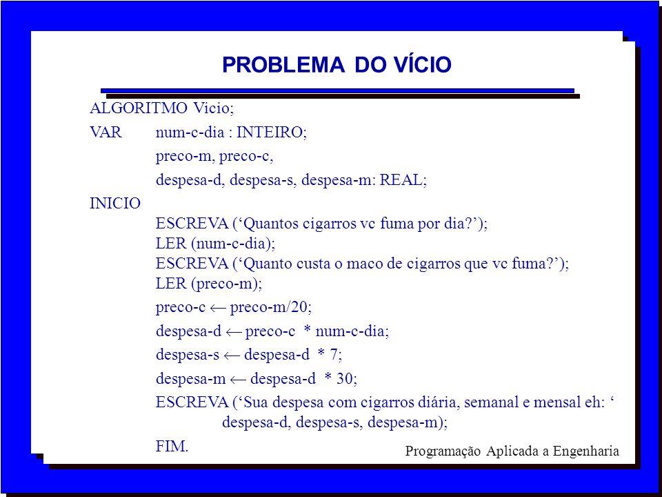 Programação Aplicada a Engenharia ALGORITMO Vicio; VAR num-c-dia : INTEIRO; preco-m, preco-c, despesa-d, despesa-s, despesa-m: REAL; INICIO ESCREVA (Q