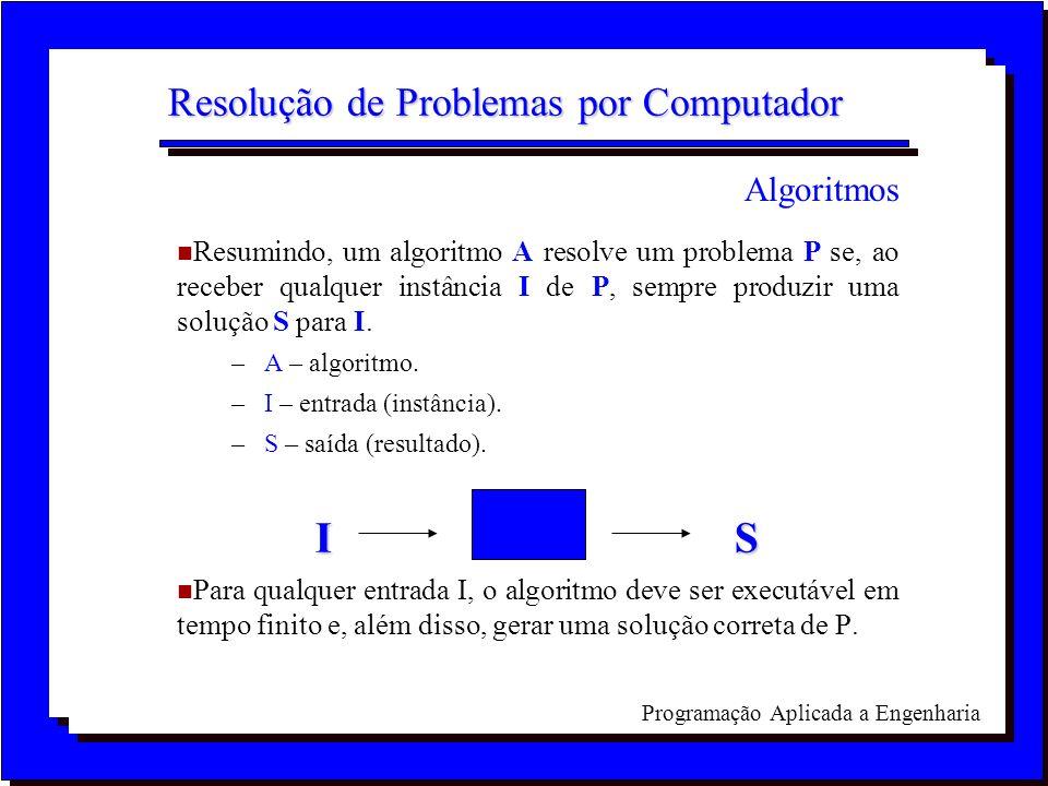 Programação Aplicada a Engenharia Resolução de Problemas por Computador n Resumindo, um algoritmo A resolve um problema P se, ao receber qualquer inst