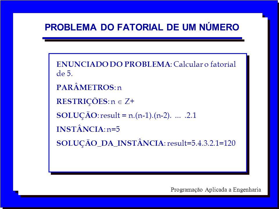 Programação Aplicada a Engenharia ENUNCIADO DO PROBLEMA : Calcular o fatorial de 5. PARÂMETROS : n RESTRIÇÕES : n Z+ SOLUÇÃO : result = n.(n-1).(n-2).