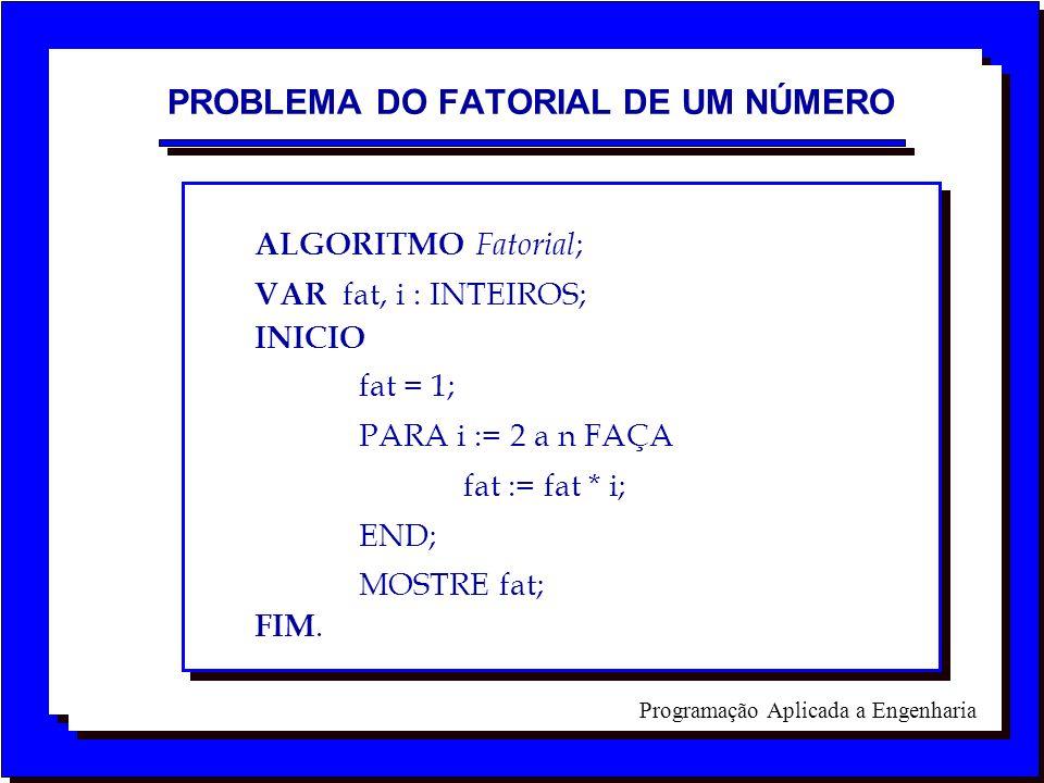 Programação Aplicada a Engenharia ALGORITMO Fatorial ; VAR fat, i : INTEIROS; INICIO fat = 1; PARA i := 2 a n FAÇA fat := fat * i; END; MOSTRE fat; FI