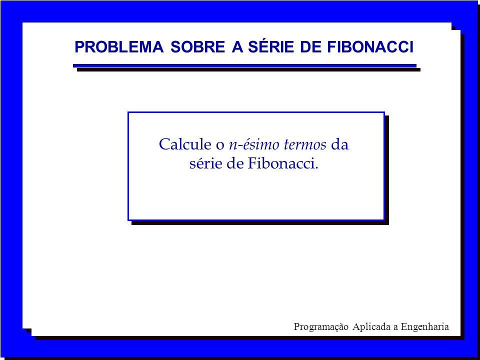 Programação Aplicada a Engenharia PROBLEMA SOBRE A SÉRIE DE FIBONACCI Calcule o n-ésimo termos da série de Fibonacci.