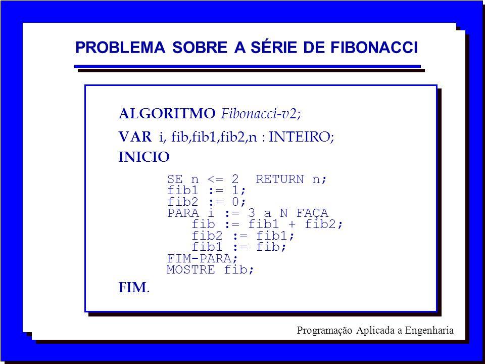 Programação Aplicada a Engenharia ALGORITMO Fibonacci-v2 ; VAR i, fib,fib1,fib2,n : INTEIRO; INICIO SE n <= 2 RETURN n; fib1 := 1; fib2 := 0; PARA i :