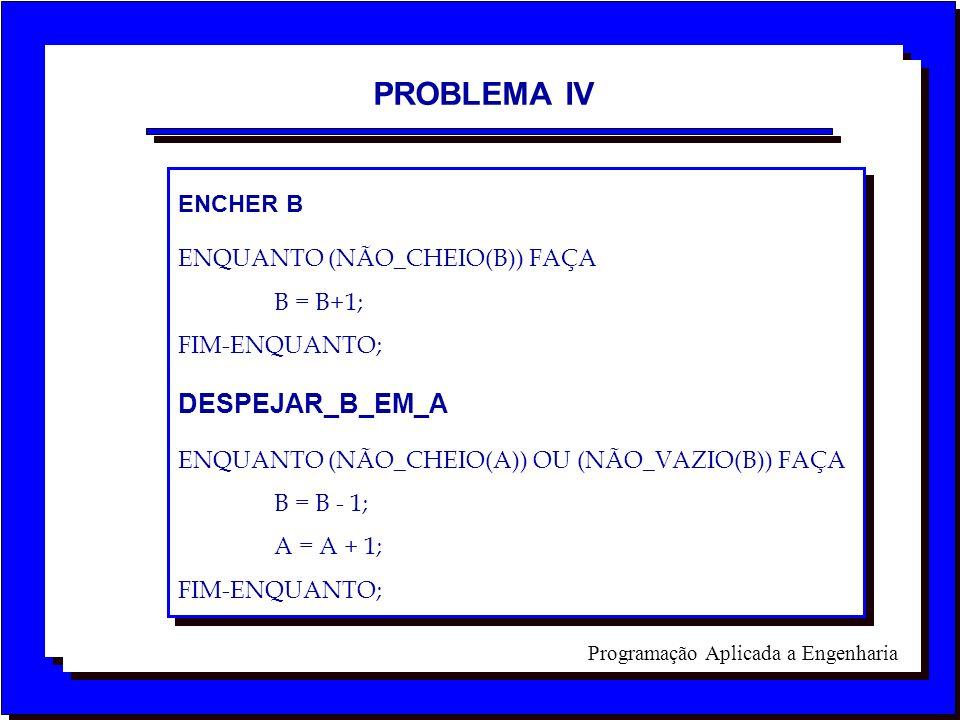 Programação Aplicada a Engenharia PROBLEMA IV ENCHER B ENQUANTO (NÃO_CHEIO(B)) FAÇA B = B+1; FIM-ENQUANTO; DESPEJAR_B_EM_A ENQUANTO (NÃO_CHEIO(A)) OU