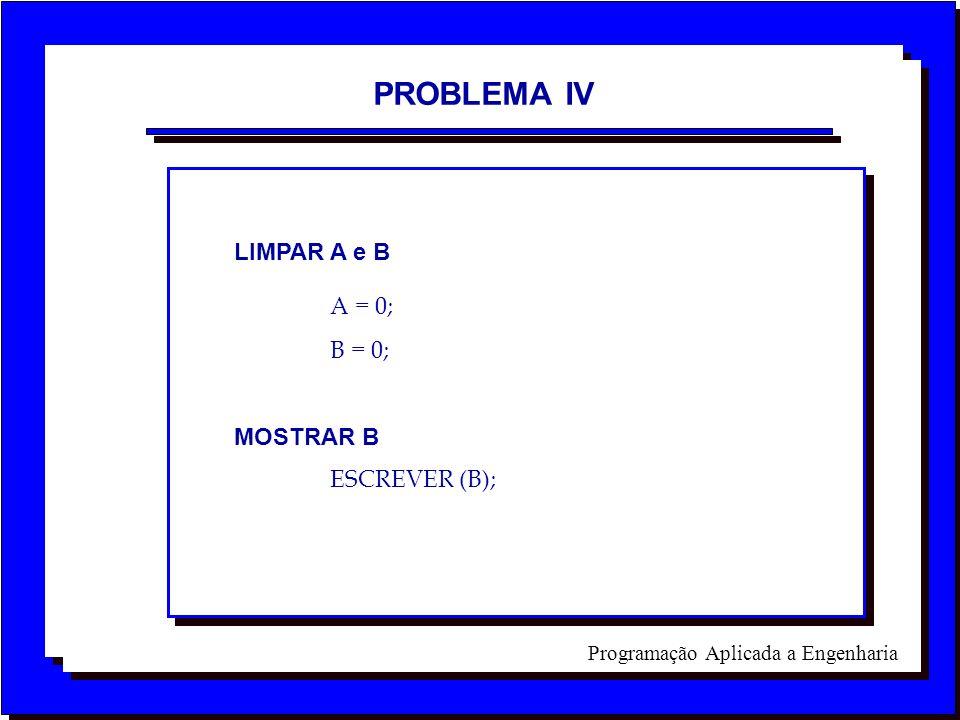 Programação Aplicada a Engenharia PROBLEMA IV LIMPAR A e B A = 0; B = 0; MOSTRAR B ESCREVER (B);