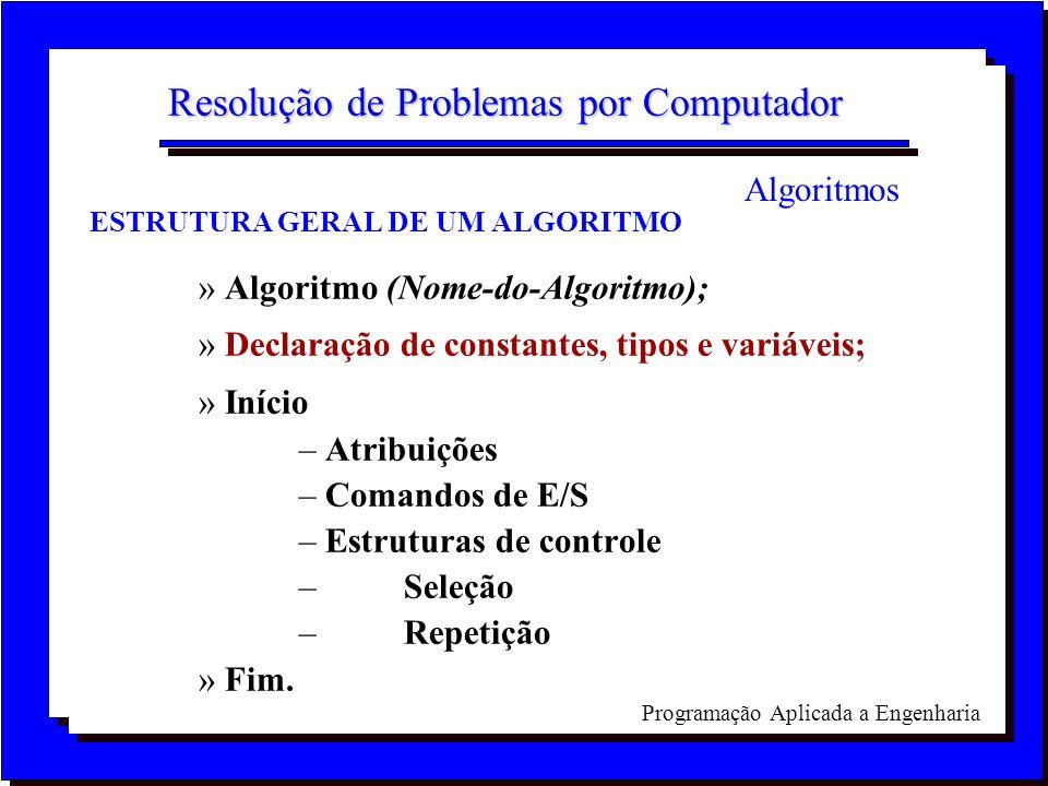 Programação Aplicada a Engenharia Resolução de Problemas por Computador ESTRUTURA GERAL DE UM ALGORITMO »Algoritmo (Nome-do-Algoritmo); »Declaração de