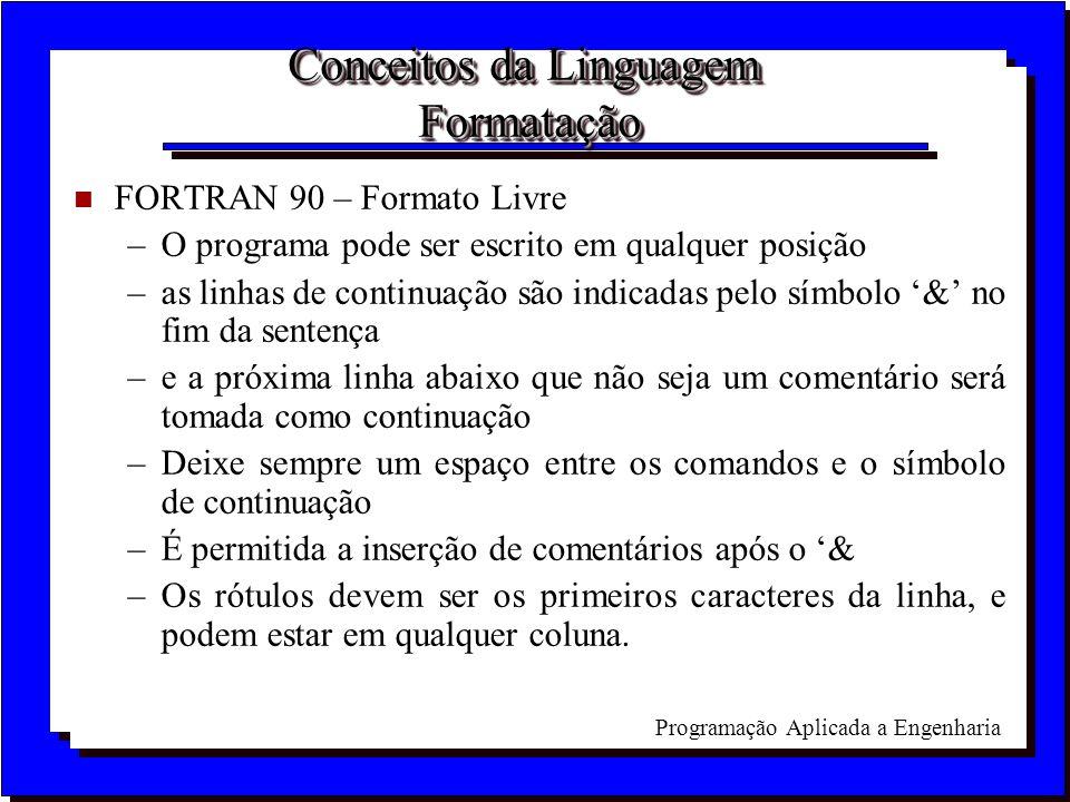 Programação Aplicada a Engenharia Conceitos da Linguagem Formatação n FORTRAN 90 – Formato Livre –O programa pode ser escrito em qualquer posição –as