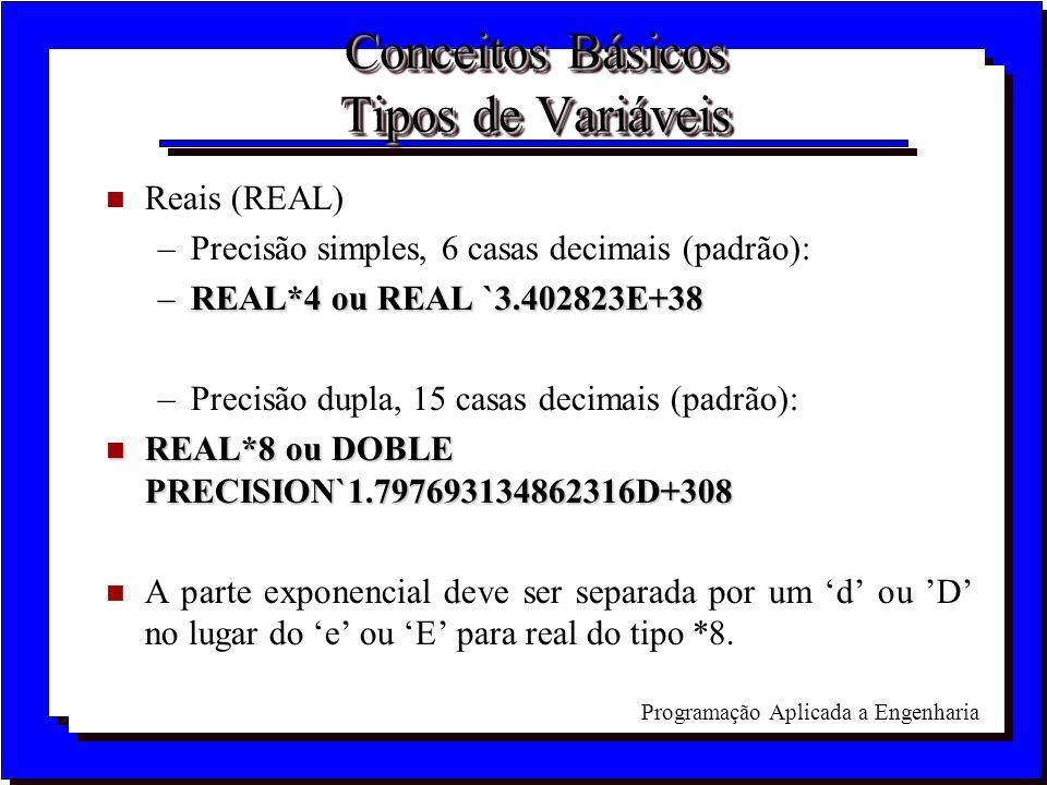 Programação Aplicada a Engenharia Conceitos Básicos Tipos de Variáveis n Reais (REAL) –Precisão simples, 6 casas decimais (padrão): –REAL*4 ou REAL `3