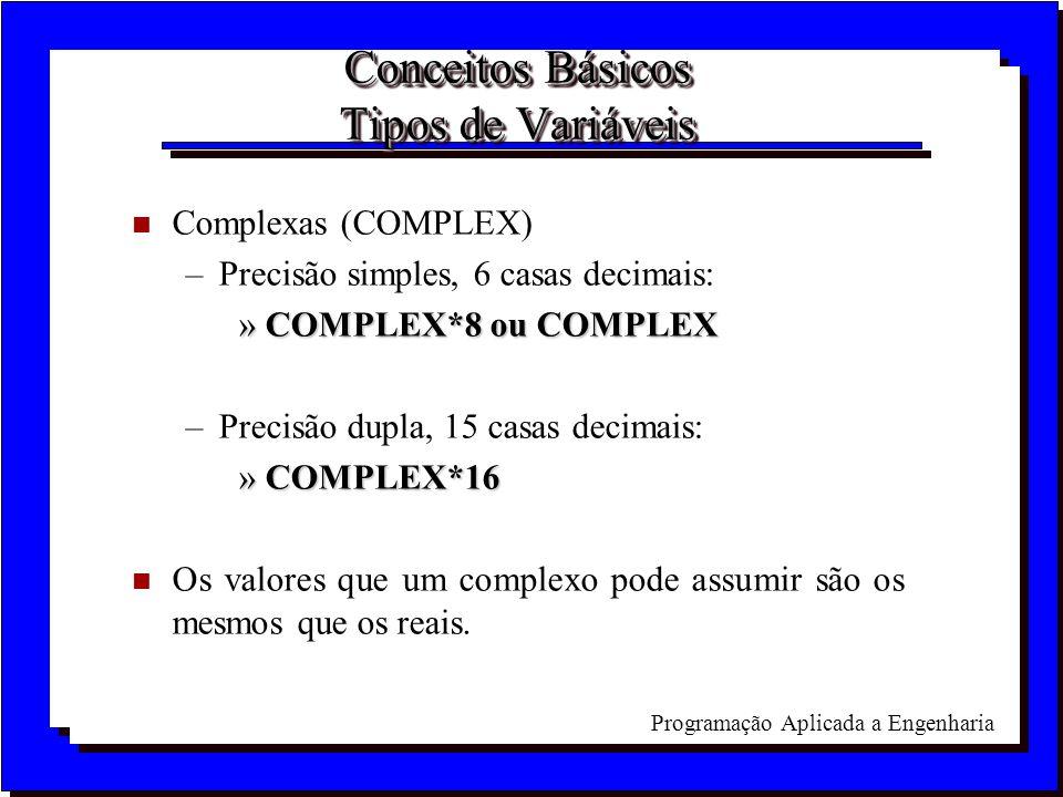 Programação Aplicada a Engenharia Conceitos Básicos Tipos de Variáveis n Complexas (COMPLEX) –Precisão simples, 6 casas decimais: »COMPLEX*8 ou COMPLE