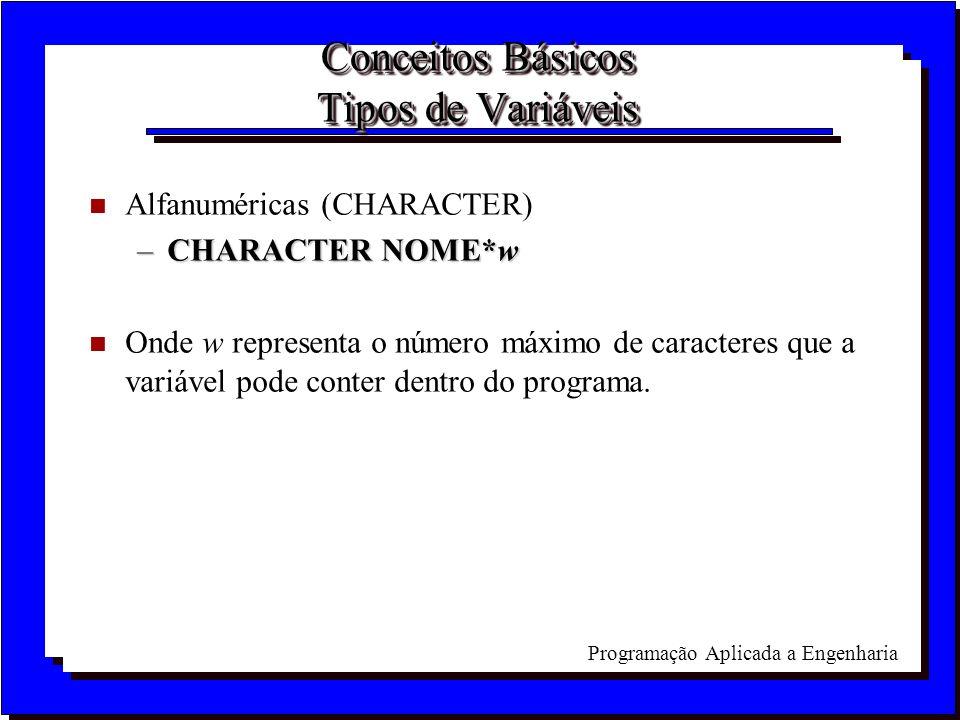 Programação Aplicada a Engenharia Conceitos Básicos Tipos de Variáveis n Alfanuméricas (CHARACTER) –CHARACTER NOME*w n Onde w representa o número máxi