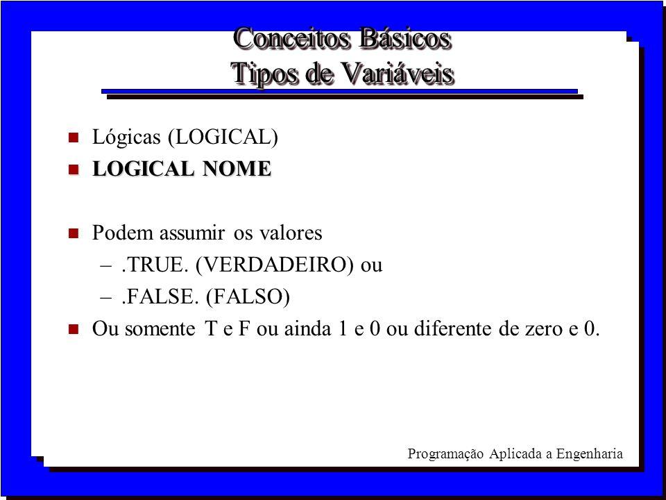 Programação Aplicada a Engenharia Conceitos Básicos Tipos de Variáveis n Lógicas (LOGICAL) n LOGICAL NOME n Podem assumir os valores –.TRUE. (VERDADEI