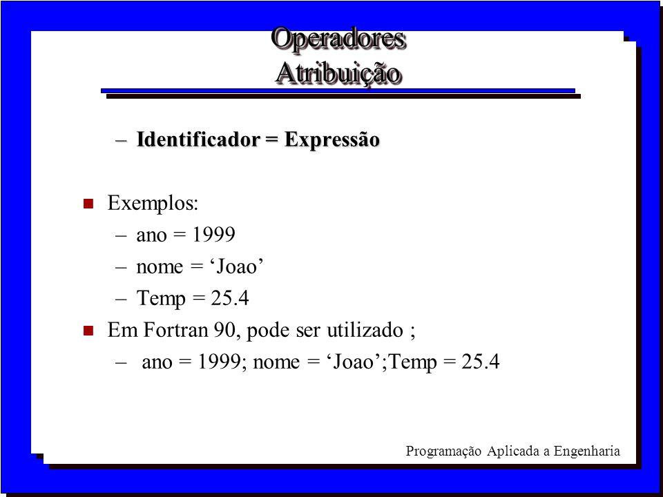 Programação Aplicada a Engenharia Operadores Atribuição –Identificador = Expressão n Exemplos: –ano = 1999 –nome = Joao –Temp = 25.4 n Em Fortran 90,