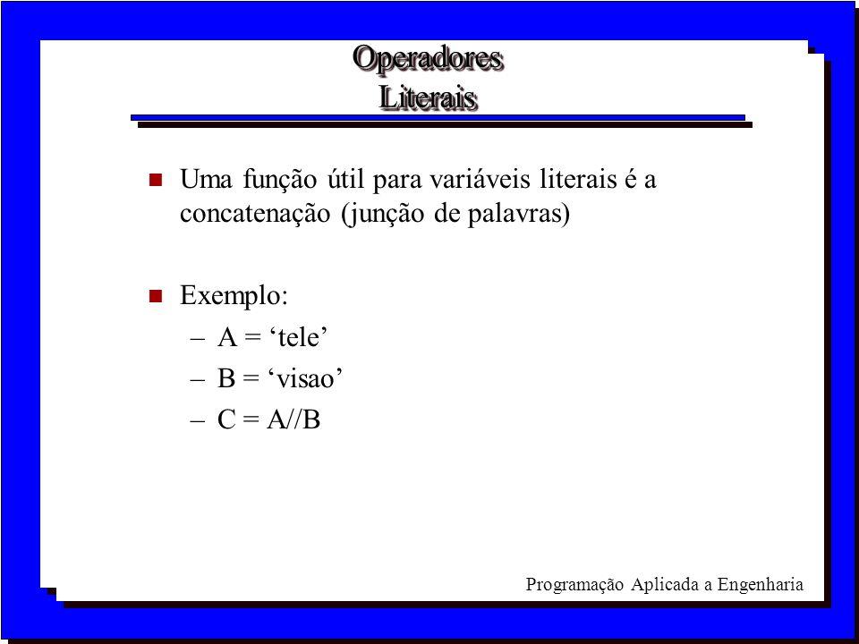 Programação Aplicada a Engenharia Operadores Literais n Uma função útil para variáveis literais é a concatenação (junção de palavras) n Exemplo: –A =