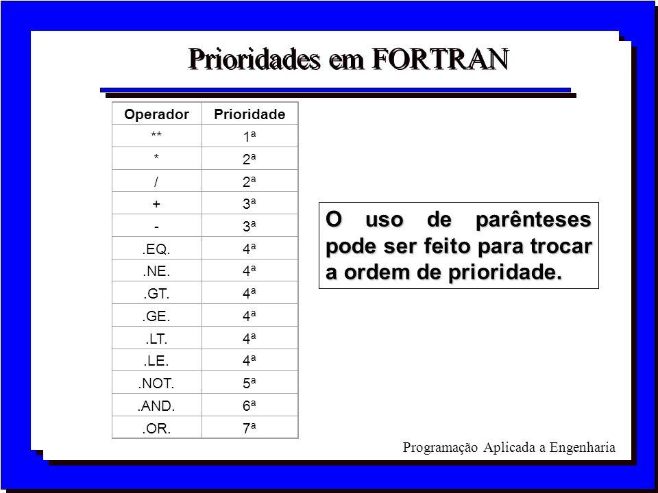 Programação Aplicada a Engenharia Prioridades em FORTRAN OperadorPrioridade **1ª *2ª / +3ª -.EQ.4ª.NE.4ª.GT.4ª.GE.4ª.LT.4ª.LE.4ª.NOT.5ª.AND.6ª.OR.7ª O