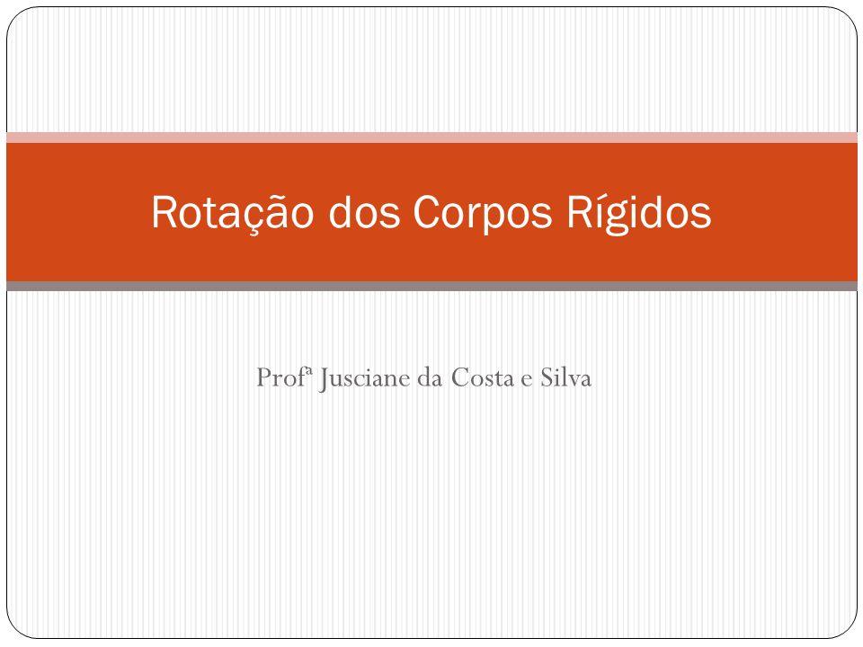 Profª Jusciane da Costa e Silva Rotação dos Corpos Rígidos