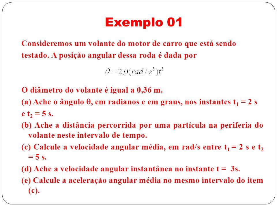 Exemplo 01 Consideremos um volante do motor de carro que está sendo testado. A posição angular dessa roda é dada por O diâmetro do volante é igual a 0