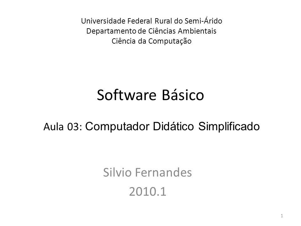 Software Básico Silvio Fernandes 2010.1 Universidade Federal Rural do Semi-Árido Departamento de Ciências Ambientais Ciência da Computação Aula 03: Computador Didático Simplificado 1