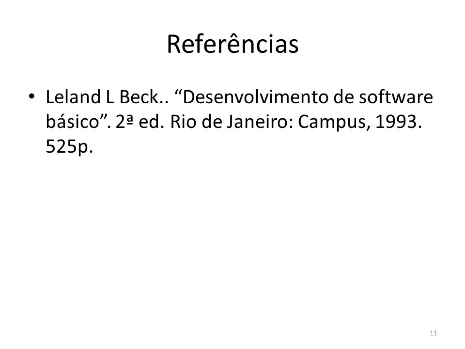 Referências Leland L Beck.. Desenvolvimento de software básico. 2ª ed. Rio de Janeiro: Campus, 1993. 525p. 11