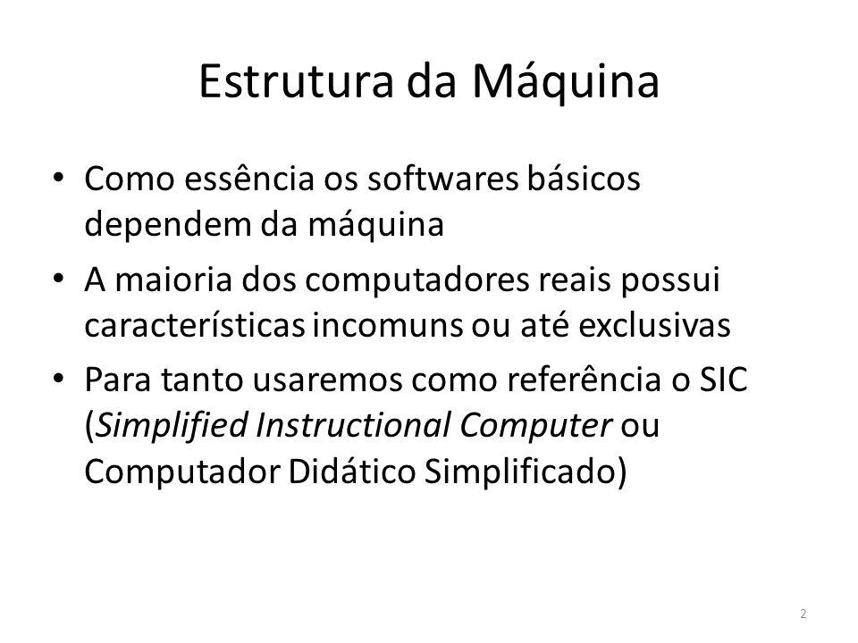 Estrutura da Máquina Como essência os softwares básicos dependem da máquina A maioria dos computadores reais possui características incomuns ou até exclusivas Para tanto usaremos como referência o SIC (Simplified Instructional Computer ou Computador Didático Simplificado) 2