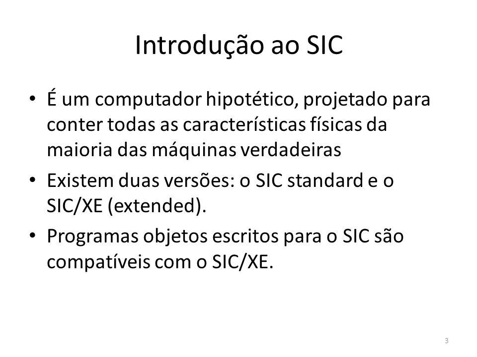 Introdução ao SIC É um computador hipotético, projetado para conter todas as características físicas da maioria das máquinas verdadeiras Existem duas versões: o SIC standard e o SIC/XE (extended).
