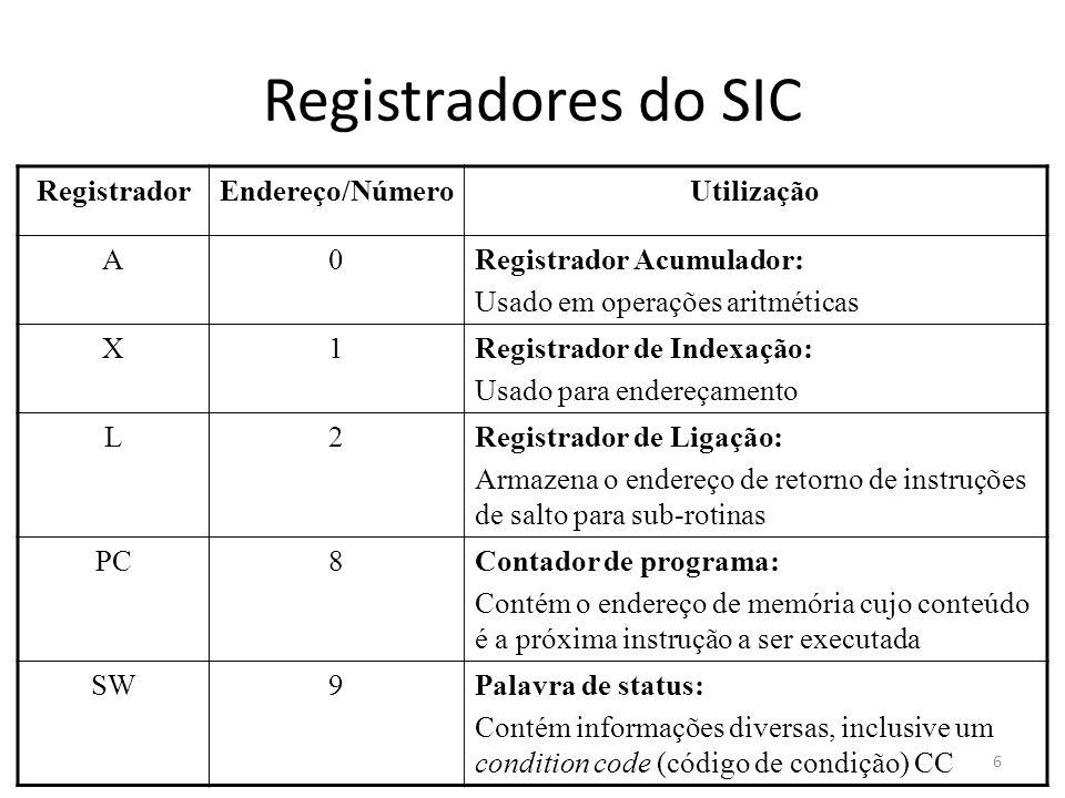 Registradores do SIC RegistradorEndereço/NúmeroUtilização A0Registrador Acumulador: Usado em operações aritméticas X1Registrador de Indexação: Usado para endereçamento L2Registrador de Ligação: Armazena o endereço de retorno de instruções de salto para sub-rotinas PC8Contador de programa: Contém o endereço de memória cujo conteúdo é a próxima instrução a ser executada SW9Palavra de status: Contém informações diversas, inclusive um condition code (código de condição) CC 6