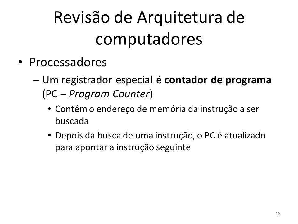 Revisão de Arquitetura de computadores Processadores – Um registrador especial é contador de programa (PC – Program Counter) Contém o endereço de memó