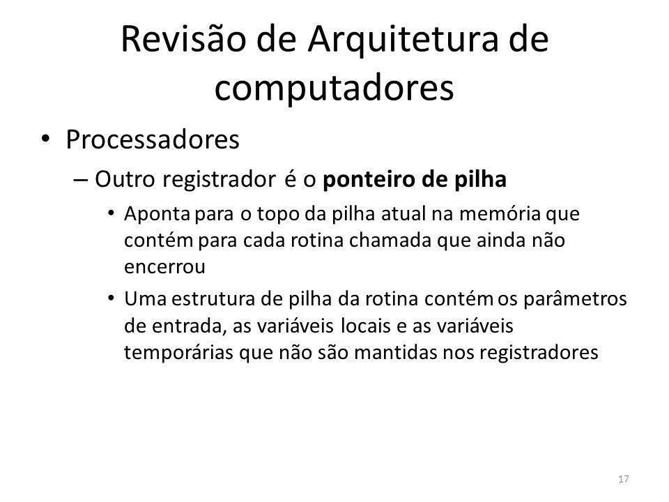 Revisão de Arquitetura de computadores Processadores – Outro registrador é o ponteiro de pilha Aponta para o topo da pilha atual na memória que contém