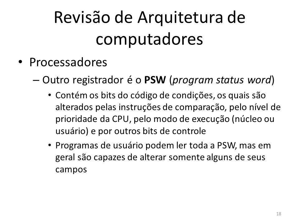 Revisão de Arquitetura de computadores Processadores – Outro registrador é o PSW (program status word) Contém os bits do código de condições, os quais