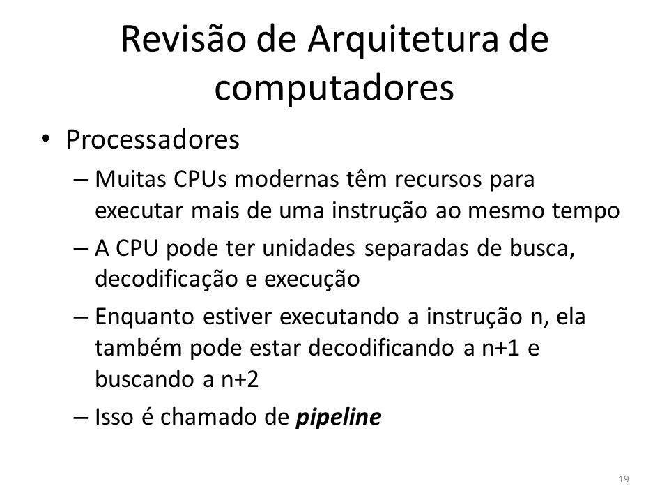 Revisão de Arquitetura de computadores Processadores – Muitas CPUs modernas têm recursos para executar mais de uma instrução ao mesmo tempo – A CPU po