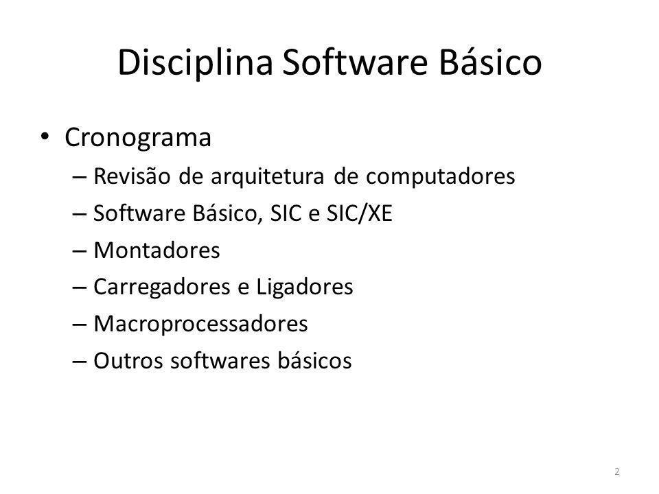 Disciplina Software Básico Cronograma – Revisão de arquitetura de computadores – Software Básico, SIC e SIC/XE – Montadores – Carregadores e Ligadores