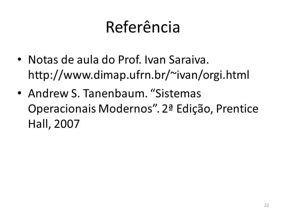 Referência Notas de aula do Prof. Ivan Saraiva. http://www.dimap.ufrn.br/~ivan/orgi.html Andrew S. Tanenbaum. Sistemas Operacionais Modernos. 2ª Ediçã